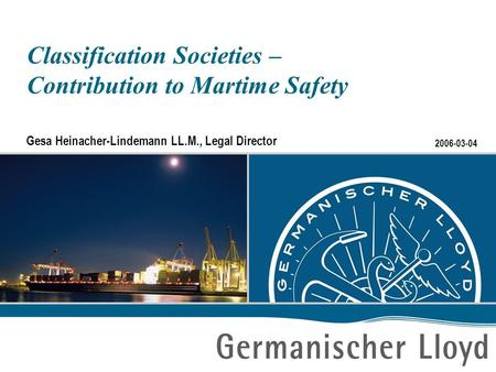 2006-03-04 Classification Societies – Contribution to Martime Safety Gesa Heinacher-Lindemann LL.M., Legal Director.