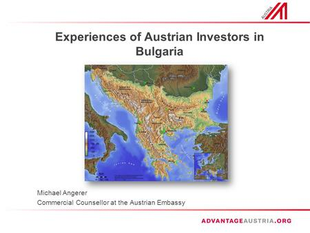Experiences of Austrian Investors in Bulgaria Michael Angerer Commercial Counsellor at the Austrian Embassy.