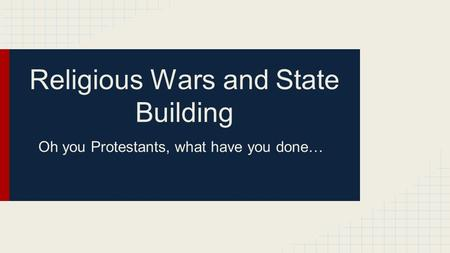 Religious Wars and State Building Oh you Protestants, what have you done…
