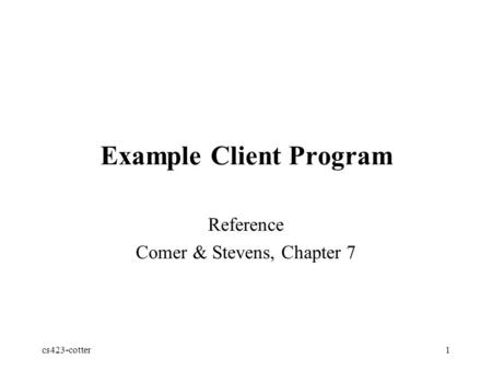 Cs423-cotter1 Example Client Program Reference Comer & Stevens, Chapter 7.