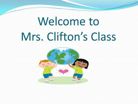 Welcome to Mrs. Clifton's Class. Attendance Building opens at 7:10 Children come to the classroom at 7:35. Please do not park and block traffic. Please.