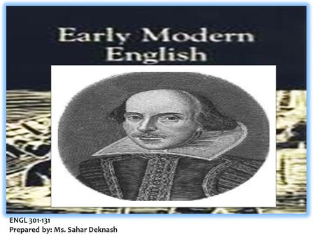 ENGL 301-131 Prepared by: Ms. Sahar Deknash. The Death of Chaucer at the close of the 15 th century marked the beginning of a new era in the English language.