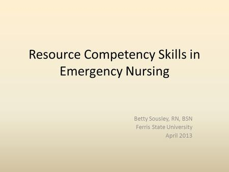Resource Competency Skills in Emergency Nursing Betty Sousley, RN, BSN Ferris State University April 2013.