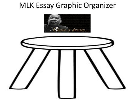 MLK Essay Graphic Organizer. MLK Essay Outline Introduction: – Martin Luther King Jr.'s dream and how has that affected your dream? – _______________________________________________________________________.