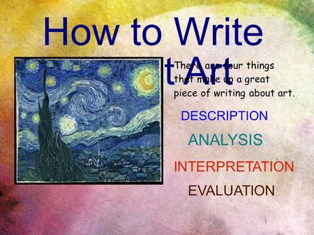 How to Write About Art There are four things that make up a great piece of writing about art. DESCRIPTION ANALYSIS INTERPRETATION EVALUATION.