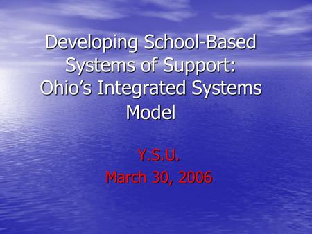 Developing School-Based Systems of Support: Ohio's Integrated Systems Model Y.S.U. March 30, 2006.