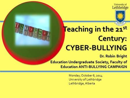 Teaching in the 21 st Century: CYBER-BULLYING Dr. Robin Bright Education Undergraduate Society, Faculty of Education ANTI-BULLYING CAMPAIGN Monday, October.
