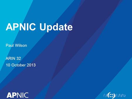 APNIC Update Paul Wilson ARIN 32 10 October 2013.