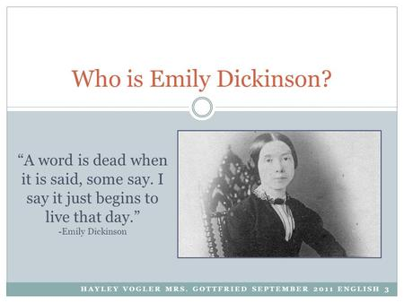 "HAYLEY VOGLER MRS. GOTTFRIED SEPTEMBER 2011 ENGLISH 3 Who is Emily Dickinson? ""A word is dead when it is said, some say. I say it just begins to live that."