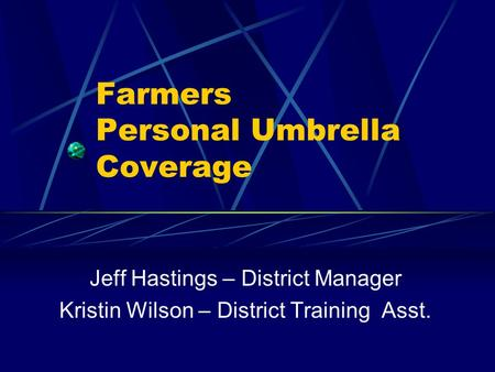 Farmers Personal Umbrella Coverage Jeff Hastings – District Manager Kristin Wilson – District Training Asst.