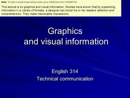 Graphics and visual information English 314 Technical communication Note: To hide or reveal these lecture notes, go to VIEW and click COMMENTS. This lecture.