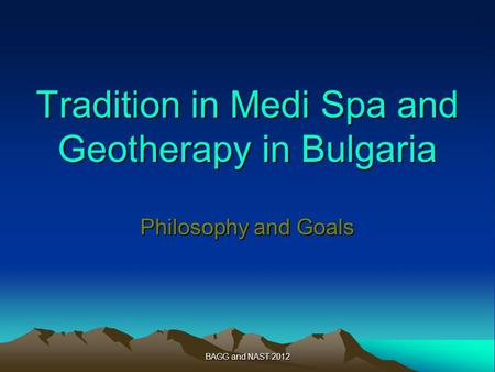 BAGG and NAST 2012 Tradition in Medi Spa and Geotherapy in Bulgaria Philosophy and Goals.