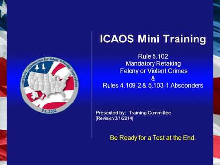 ICAOS Mini Training Rule 5.102 Mandatory Retaking Felony or Violent Crimes & Rules 4.109-2 & 5.103-1 Absconders Presented by: Training Committee [Revision.