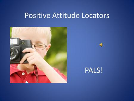 Positive Attitude Locators PALS! What do PALS do? Learn about positive attitudes.