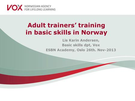 Adult trainers' training in basic skills in Norway Lis Karin Andersen, Basic skills dpt, Vox ESBN Academy, Oslo 26th. Nov-2013.