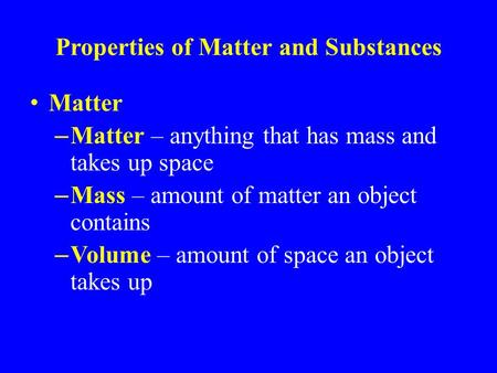 Properties of Matter and Substances Matter – Matter – anything that has mass and takes up space – Mass – amount of matter an object contains – Volume –