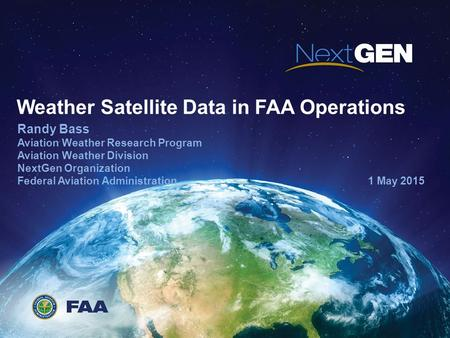 Weather Satellite Data in FAA Operations Randy Bass Aviation Weather Research Program Aviation Weather Division NextGen Organization Federal Aviation Administration.