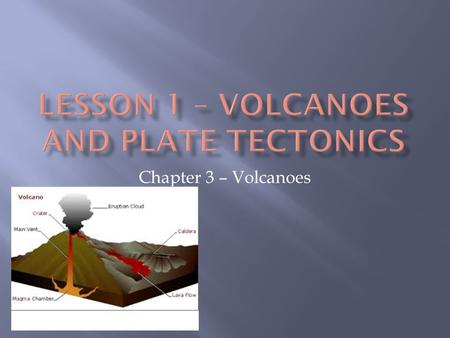 Chapter 3 – Volcanoes.  Volcanic belts from along the boundaries of Earth's plates.  There are 600 active volcanoes on land and many more beneath the.