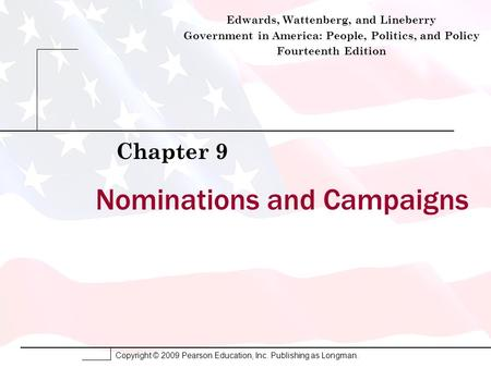 Copyright © 2009 Pearson Education, Inc. Publishing as Longman. Nominations and Campaigns Chapter 9 Edwards, Wattenberg, and Lineberry Government in America:
