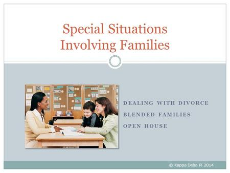 DEALING WITH DIVORCE BLENDED FAMILIES OPEN HOUSE Special Situations Involving Families © Kappa Delta Pi 2014.
