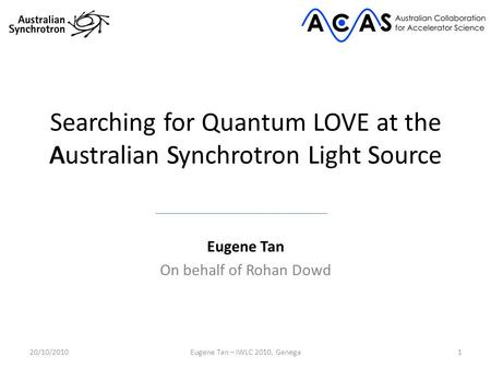 Searching for Quantum LOVE at the Australian Synchrotron Light Source Eugene Tan On behalf of Rohan Dowd 120/10/2010Eugene Tan – IWLC 2010, Genega ASLS.