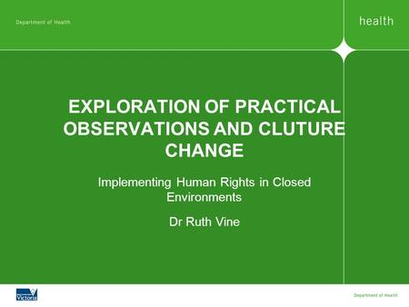 EXPLORATION OF PRACTICAL OBSERVATIONS AND CLUTURE CHANGE Implementing Human Rights in Closed Environments Dr Ruth Vine.