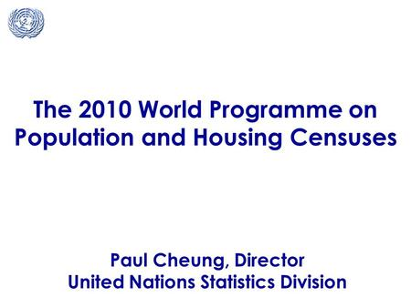 The 2010 World Programme on Population and Housing Censuses Paul Cheung, Director United Nations Statistics Division.