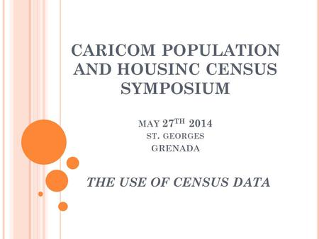 CARICOM POPULATION AND HOUSINC CENSUS SYMPOSIUM MAY 27 TH 2014 ST. GEORGES GRENADA THE USE OF CENSUS DATA.