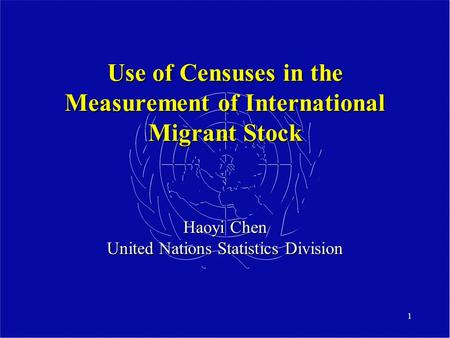 1 Use of Censuses in the Measurement of International Migrant Stock Haoyi Chen United Nations Statistics Division.
