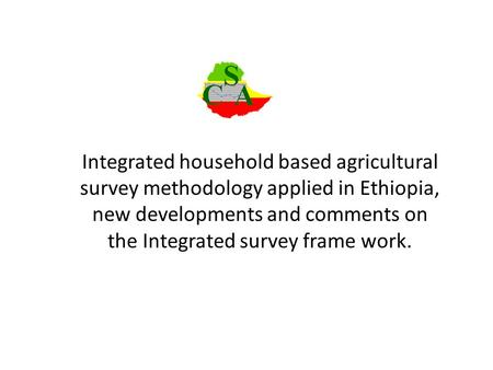 Integrated household based agricultural survey methodology applied in Ethiopia, new developments and comments on the Integrated survey frame work.