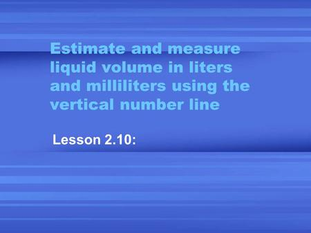 Estimate and measure liquid volume in liters and milliliters using the vertical number line Lesson 2.10: