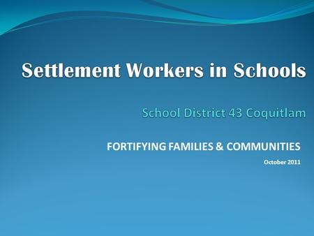 FORTIFYING FAMILIES & COMMUNITIES October 2011. ROLE OF SWIS IN SCHOOLS  School based settlement services  Partnership between Ministry of Jobs, Tourism.
