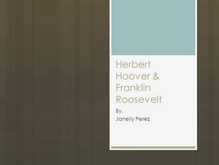 Herbert Hoover & Franklin Roosevelt By, Janelly Perez.