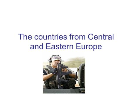 The countries from Central and Eastern Europe. The cold war experiences and experiences in the immediate aftermath of the cold war Cold war experiences:
