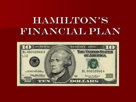 alexander hamilton s financial plan Hamilton's financial plan believed in a strong central government national government  state governments government should encourage business and.