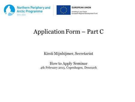 Application Form – Part C Kirsti Mijnhijmer, Secretariat How to Apply Seminar 4th February 2015, Copenhagen, Denmark.