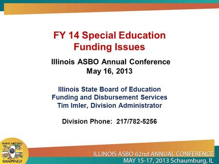 FY 14 Special Education Funding Issues Illinois ASBO Annual Conference May 16, 2013 Illinois State Board of Education Funding and Disbursement Services.