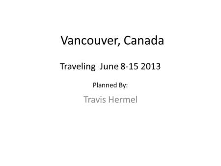 Vancouver, Canada Travis Hermel Traveling June 8-15 2013 Planned By: