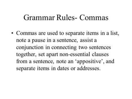 Grammar Rules- Commas Commas are used to separate items in a list, note a pause in a sentence, assist a conjunction in connecting two sentences together,