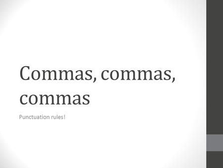 Commas, commas, commas Punctuation rules!. Learning Target Use commas accurately and effectively in our writing.