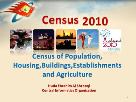 Census Census of Population, Housing,Buildings,Establishments and Agriculture 1 2010 Huda Ebrahim Al Shrooqi Central Informatics Organization.