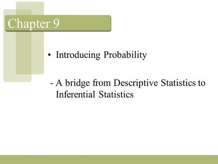 Chapter 9 Introducing Probability - A bridge from Descriptive Statistics to Inferential Statistics.