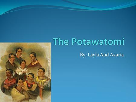 The Potawatomi By: Layla And Azaria.