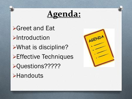  Greet and Eat  Introduction  What is discipline?  Effective Techniques  Questions?????  Handouts Agenda: