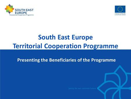 South East Europe Territorial Cooperation Programme Presenting the Beneficiaries of the Programme.