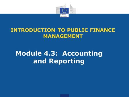 INTRODUCTION TO PUBLIC FINANCE MANAGEMENT Module 4.3: Accounting and Reporting.