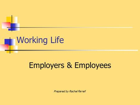 Working Life Employers & Employees Prepared by Rachel Farrell.