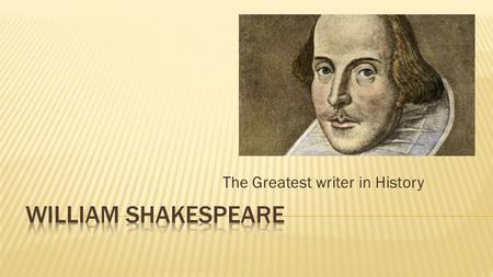 The Greatest writer in History.  Shakespeare: the man Shakespeare: the man  Timeline of works Timeline of works.