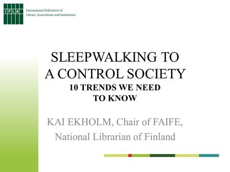 SLEEPWALKING TO A CONTROL SOCIETY 10 TRENDS WE NEED TO KNOW KAI EKHOLM, Chair <strong>of</strong> FAIFE, National Librarian <strong>of</strong> Finland.