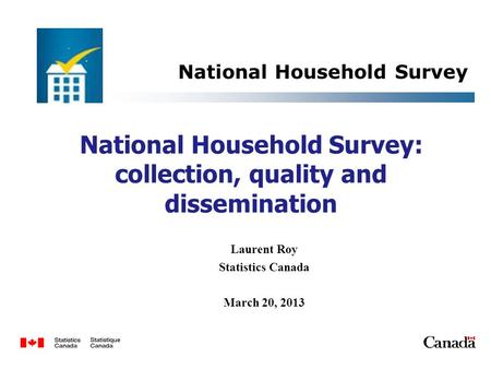 National Household Survey: collection, quality and dissemination Laurent Roy Statistics Canada March 20, 2013 National Household Survey 1.